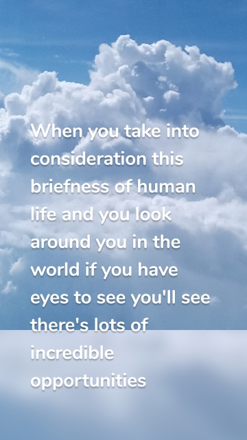 When you take into consideration this briefness of human life and you look around you in the world if you have eyes to see you'll see there's lots of incredible opportunities